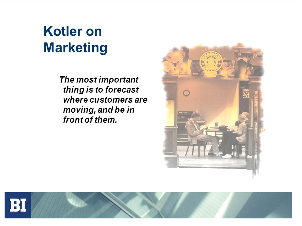 Kotler on Marketing The most important thing is to forecast where customers are moving, and be in front of them.