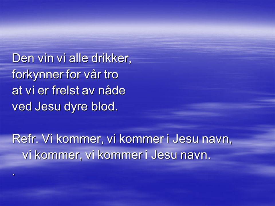 Den vin vi alle drikker, forkynner for vår tro. at vi er frelst av nåde. ved Jesu dyre blod. Refr. Vi kommer, vi kommer i Jesu navn,