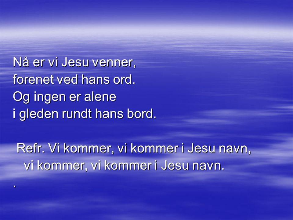 Nå er vi Jesu venner, forenet ved hans ord. Og ingen er alene. i gleden rundt hans bord. Refr. Vi kommer, vi kommer i Jesu navn,