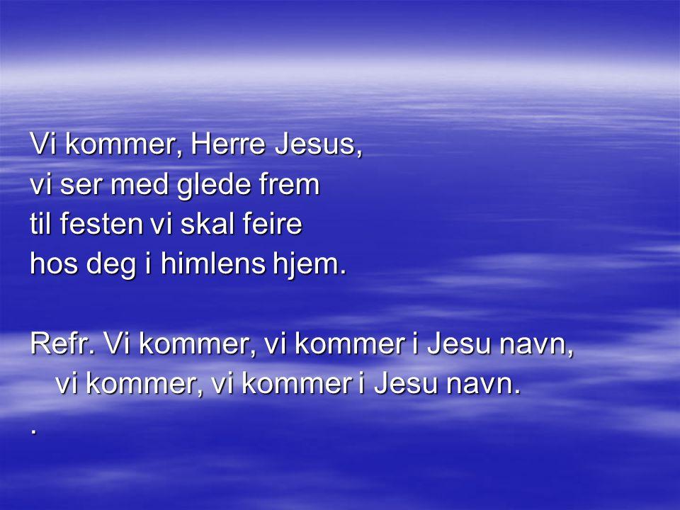 Vi kommer, Herre Jesus, vi ser med glede frem. til festen vi skal feire. hos deg i himlens hjem. Refr. Vi kommer, vi kommer i Jesu navn,
