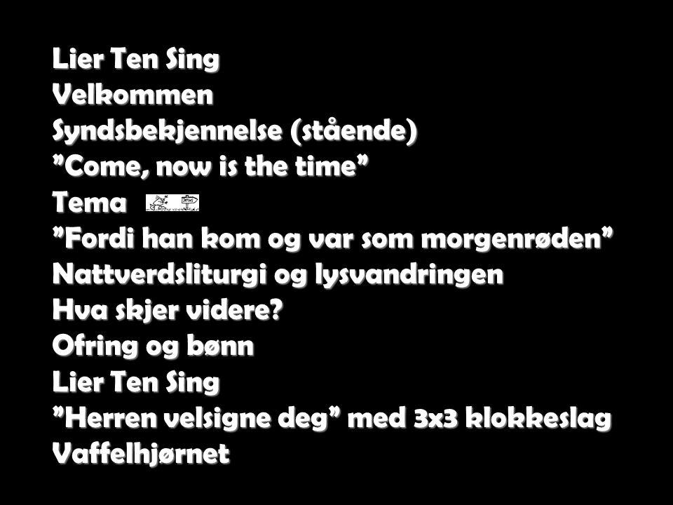 Lier Ten Sing Velkommen. Syndsbekjennelse (stående) Come, now is the time Tema. Fordi han kom og var som morgenrøden