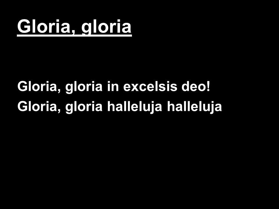 Gloria, gloria Gloria, gloria in excelsis deo!