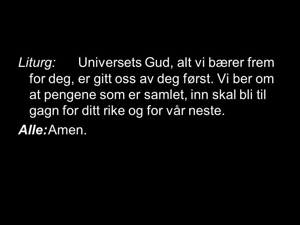 Liturg: Universets Gud, alt vi bærer frem for deg, er gitt oss av deg først. Vi ber om at pengene som er samlet, inn skal bli til gagn for ditt rike og for vår neste.