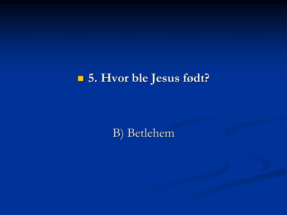 5. Hvor ble Jesus født B) Betlehem
