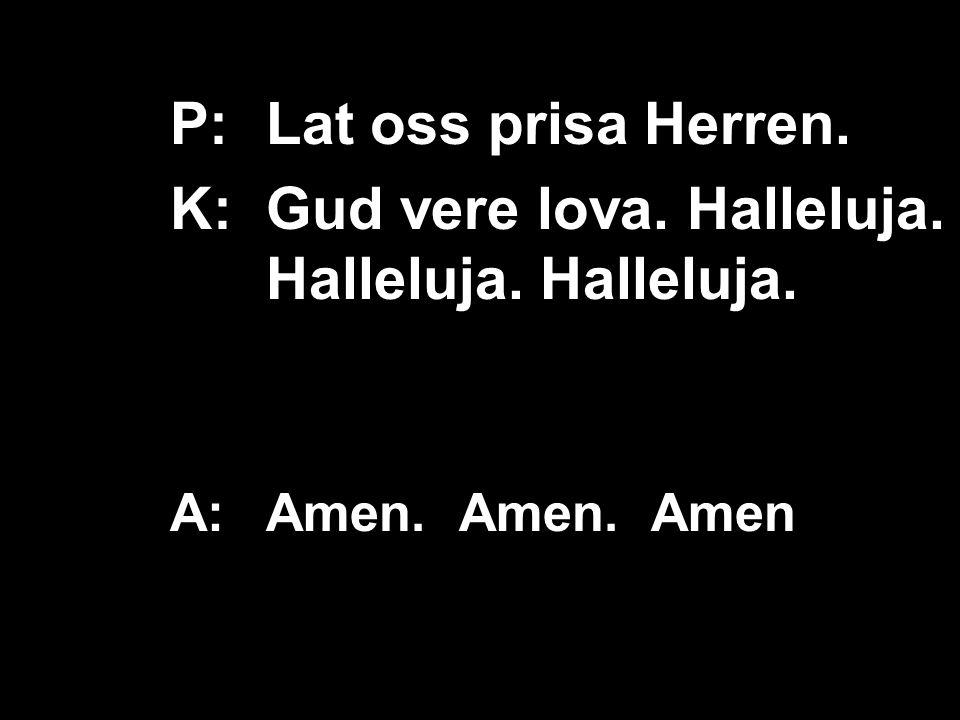 K: Gud vere lova. Halleluja. Halleluja. Halleluja.