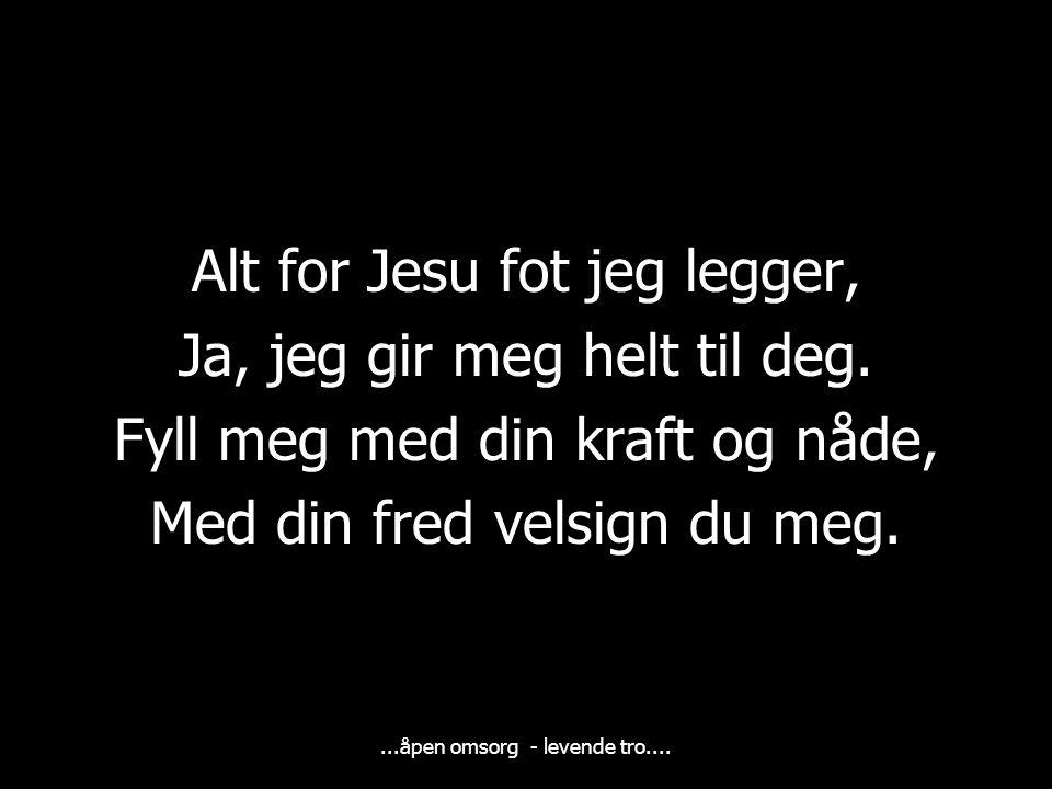Alt for Jesu fot jeg legger, Ja, jeg gir meg helt til deg.