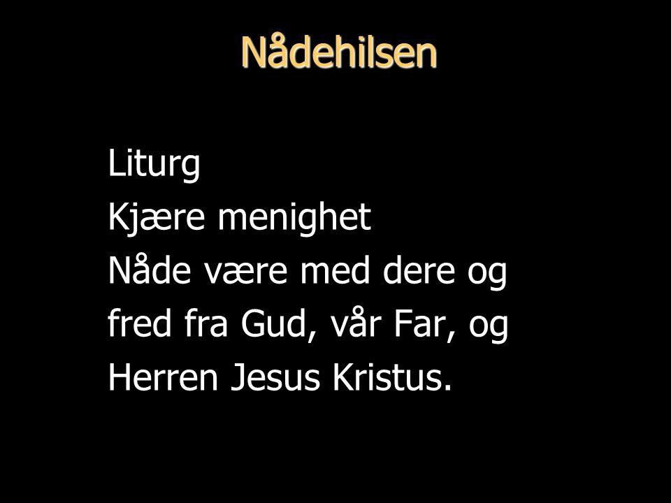 Nådehilsen Liturg Kjære menighet Nåde være med dere og