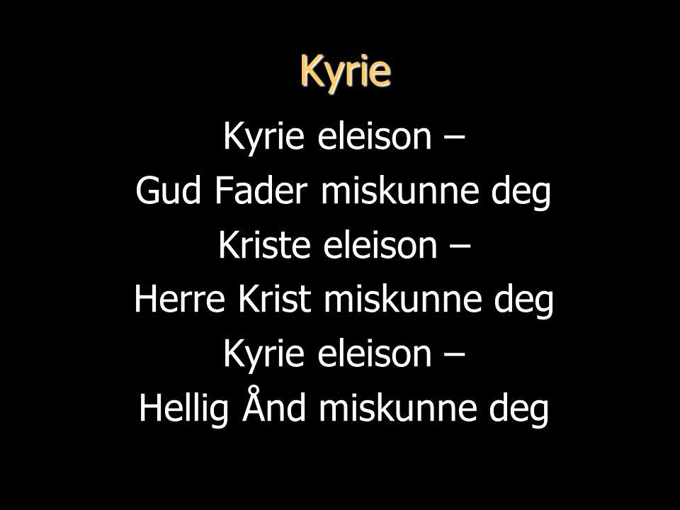Kyrie Kyrie eleison – Gud Fader miskunne deg Kriste eleison –