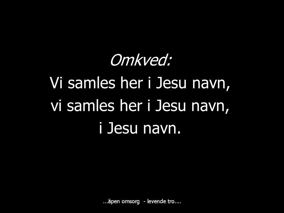 Vi samles her i Jesu navn, vi samles her i Jesu navn, i Jesu navn.