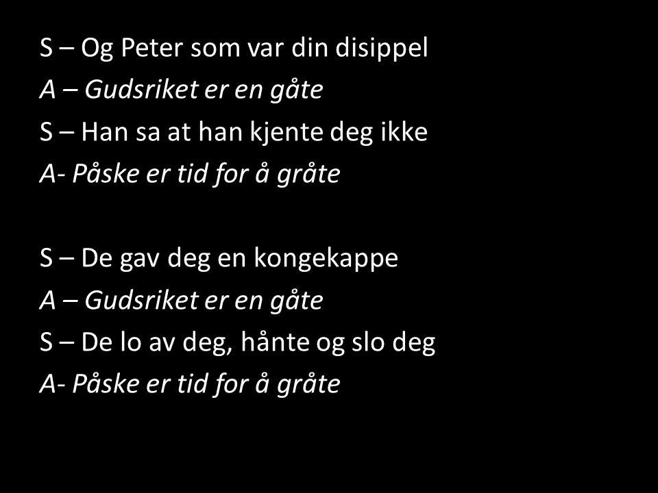 S – Og Peter som var din disippel A – Gudsriket er en gåte S – Han sa at han kjente deg ikke A- Påske er tid for å gråte S – De gav deg en kongekappe S – De lo av deg, hånte og slo deg