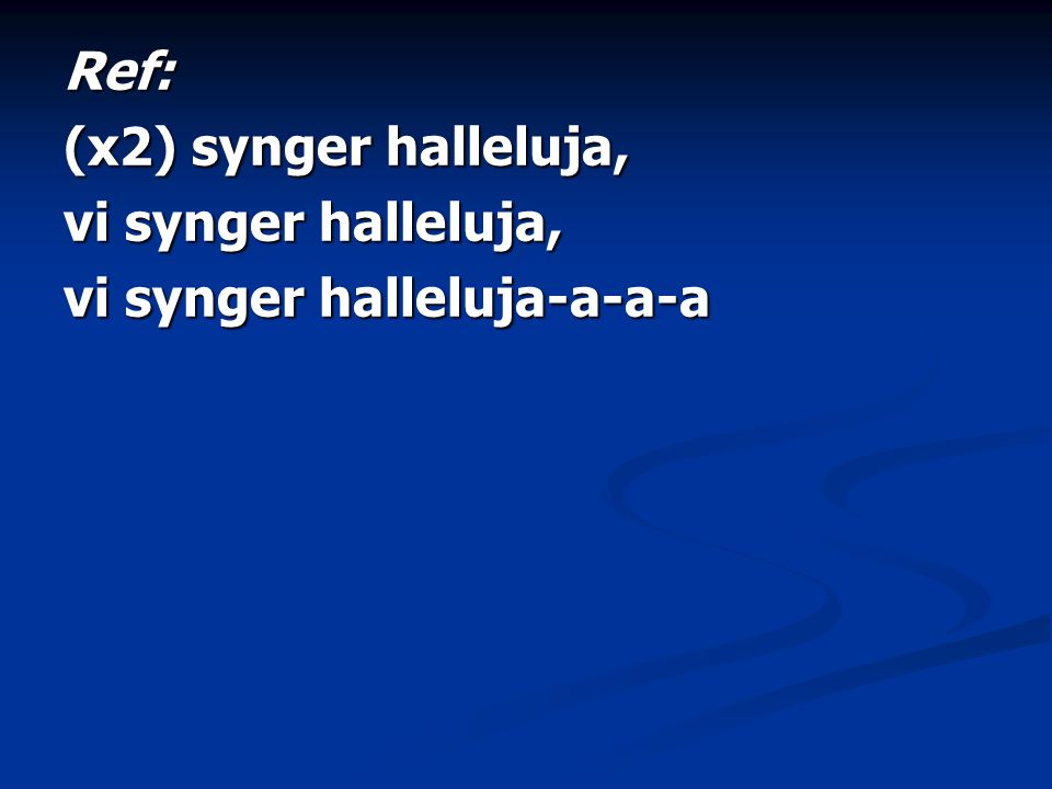 Ref: (x2) synger halleluja, vi synger halleluja, vi synger halleluja-a-a-a