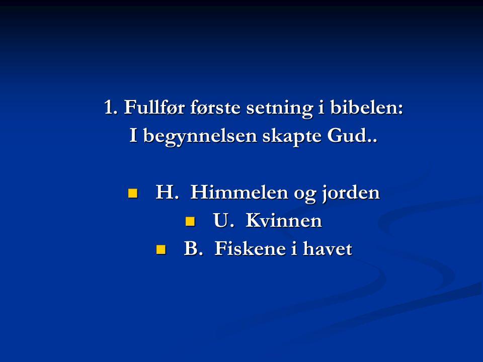 1. Fullfør første setning i bibelen: I begynnelsen skapte Gud..