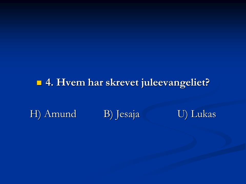 4. Hvem har skrevet juleevangeliet H) Amund B) Jesaja U) Lukas