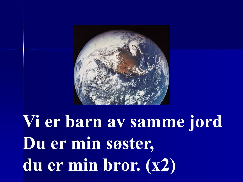 Vi er barn av samme jord Du er min søster, du er min bror. (x2)