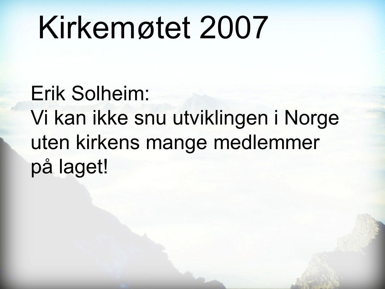 Kirkemøtet 2007 Erik Solheim: Vi kan ikke snu utviklingen i Norge uten kirkens mange medlemmer på laget!
