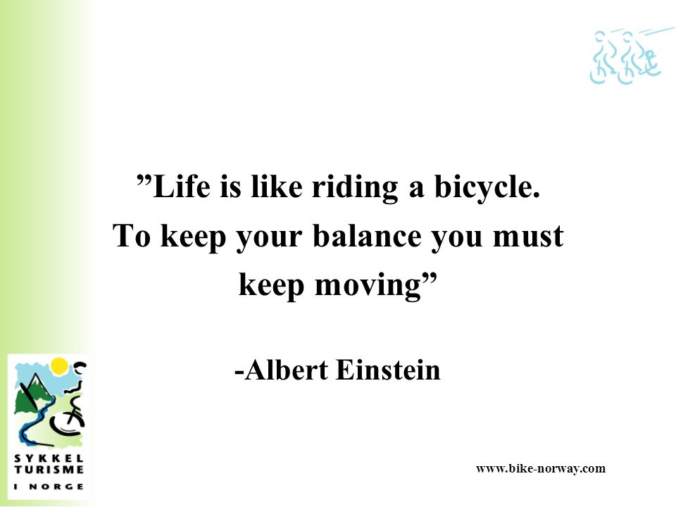 Life is like riding a bicycle. To keep your balance you must
