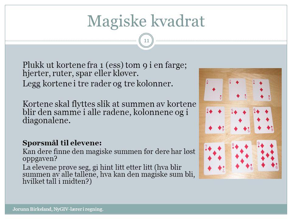 Magiske kvadrat Plukk ut kortene fra 1 (ess) tom 9 i en farge; hjerter, ruter, spar eller kløver. Legg kortene i tre rader og tre kolonner.