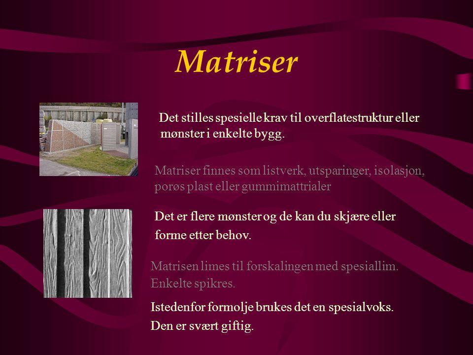 Matriser Det stilles spesielle krav til overflatestruktur eller mønster i enkelte bygg. Matriser finnes som listverk, utsparinger, isolasjon,