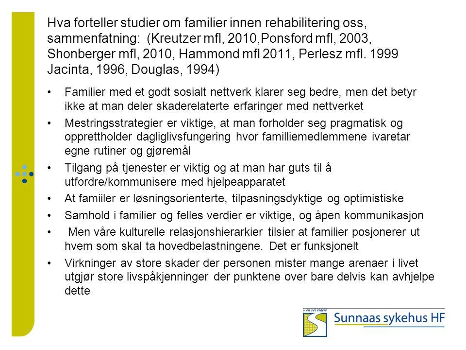 Hva forteller studier om familier innen rehabilitering oss, sammenfatning: (Kreutzer mfl, 2010,Ponsford mfl, 2003, Shonberger mfl, 2010, Hammond mfl 2011, Perlesz mfl. 1999 Jacinta, 1996, Douglas, 1994)
