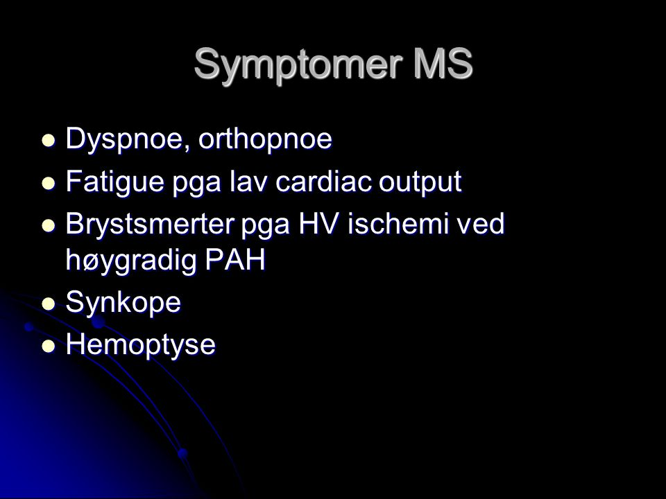 Symptomer MS Dyspnoe, orthopnoe Fatigue pga lav cardiac output