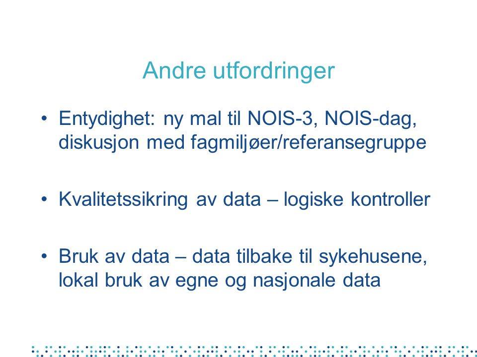 Andre utfordringer Entydighet: ny mal til NOIS-3, NOIS-dag, diskusjon med fagmiljøer/referansegruppe.