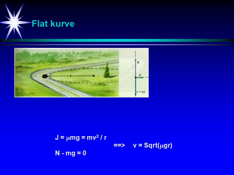 Flat kurve J = mg = mv2 / r ==> v = Sqrt(gr) N - mg = 0