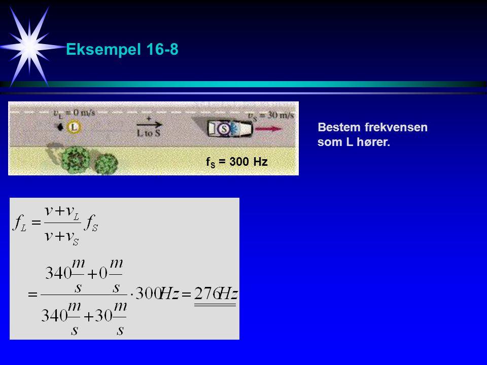 Eksempel 16-8 Bestem frekvensen som L hører. fS = 300 Hz