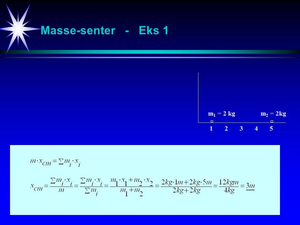Masse-senter - Eks 1 m1 = 2 kg m2 = 2kg 1 2 3 4 5