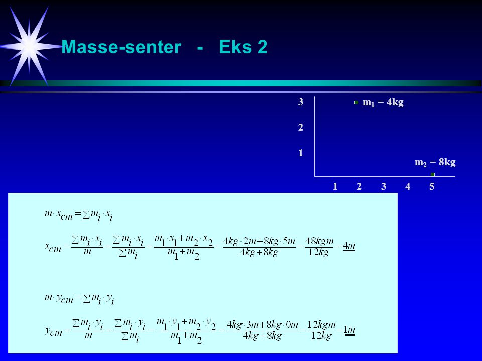 Masse-senter - Eks 2 3 2 1 m1 = 4kg m2 = 8kg 1 2 3 4 5