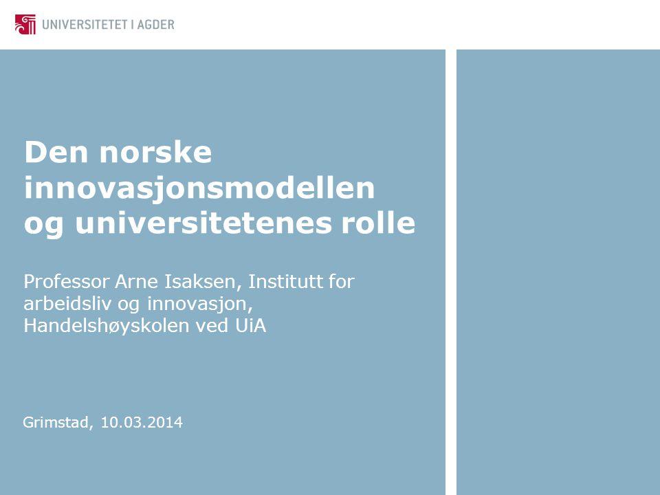 Den norske innovasjonsmodellen og universitetenes rolle Professor Arne Isaksen, Institutt for arbeidsliv og innovasjon, Handelshøyskolen ved UiA