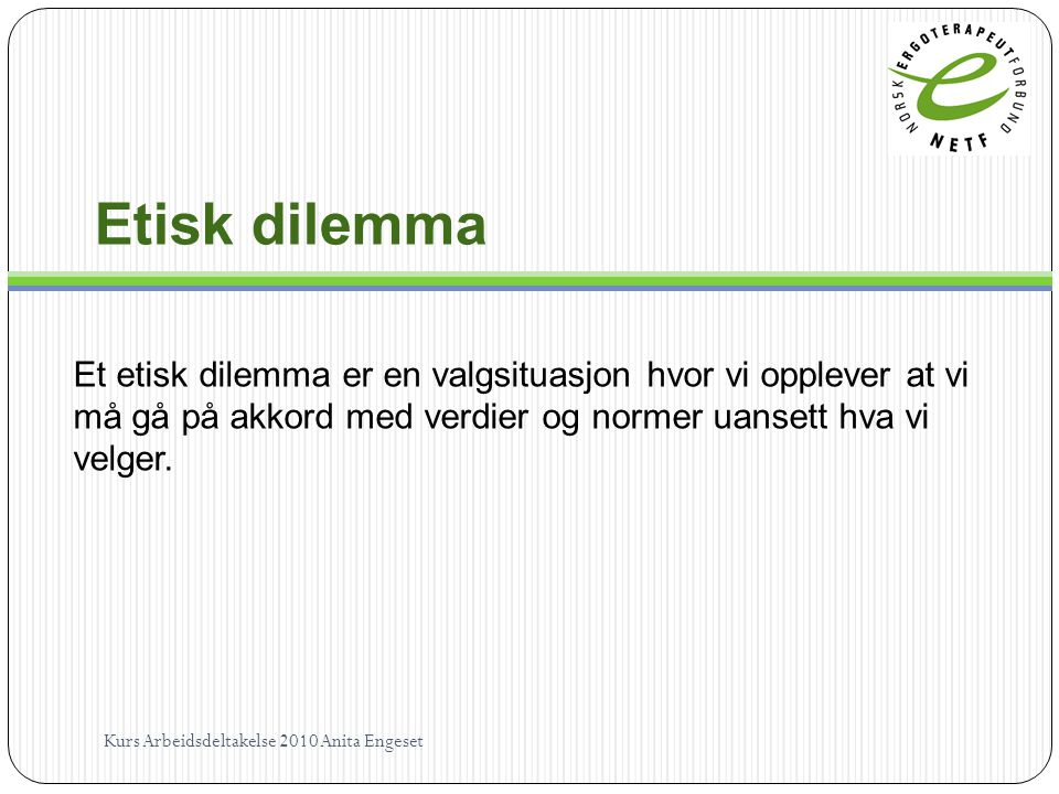 Etisk dilemma Et etisk dilemma er en valgsituasjon hvor vi opplever at vi må gå på akkord med verdier og normer uansett hva vi velger.