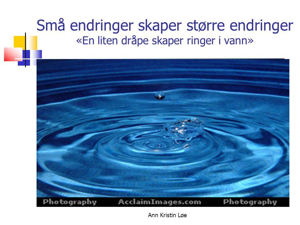 18.10.09 Små endringer skaper større endringer «En liten dråpe skaper ringer i vann» Ann Kristin Løe.