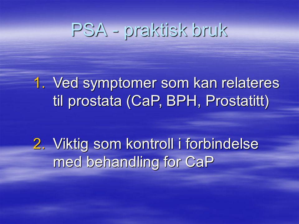 PSA - praktisk bruk Ved symptomer som kan relateres til prostata (CaP, BPH, Prostatitt) Viktig som kontroll i forbindelse med behandling for CaP.