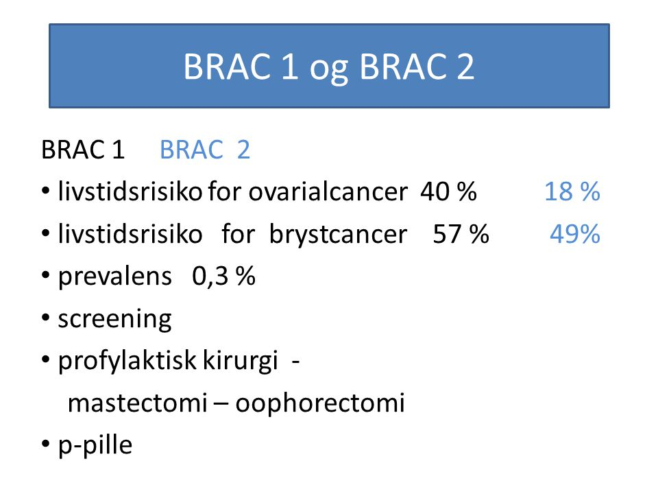 BRAC 1 og BRAC 2 BRAC 1 BRAC 2. livstidsrisiko for ovarialcancer 40 % 18 % livstidsrisiko for brystcancer 57 % 49%