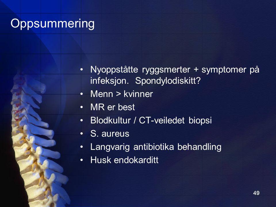 Oppsummering Nyoppståtte ryggsmerter + symptomer på infeksjon. Spondylodiskitt Menn > kvinner. MR er best.