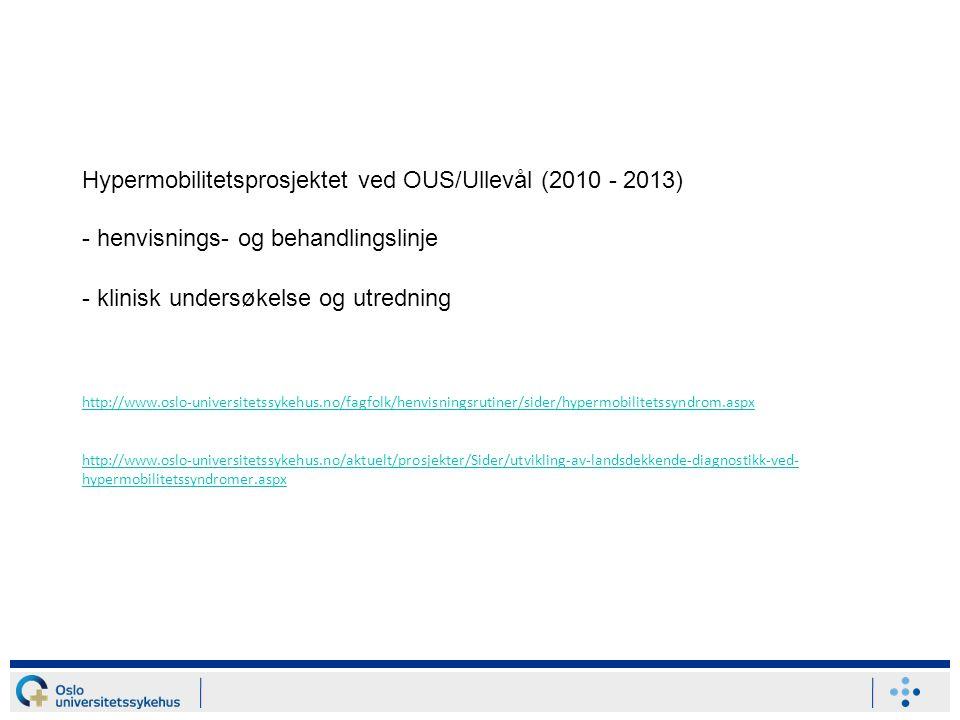 Hypermobilitetsprosjektet ved OUS/Ullevål (2010 - 2013) - henvisnings- og behandlingslinje - klinisk undersøkelse og utredning http://www.oslo-universitetssykehus.no/fagfolk/henvisningsrutiner/sider/hypermobilitetssyndrom.aspx http://www.oslo-universitetssykehus.no/aktuelt/prosjekter/Sider/utvikling-av-landsdekkende-diagnostikk-ved-hypermobilitetssyndromer.aspx