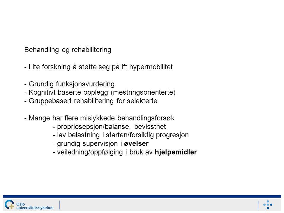 Behandling og rehabilitering - Lite forskning å støtte seg på ift hypermobilitet - Grundig funksjonsvurdering - Kognitivt baserte opplegg (mestringsorienterte) - Gruppebasert rehabilitering for selekterte - Mange har flere mislykkede behandlingsforsøk - propriosepsjon/balanse, bevissthet - lav belastning i starten/forsiktig progresjon - grundig supervisjon i øvelser - veiledning/oppfølging i bruk av hjelpemidler