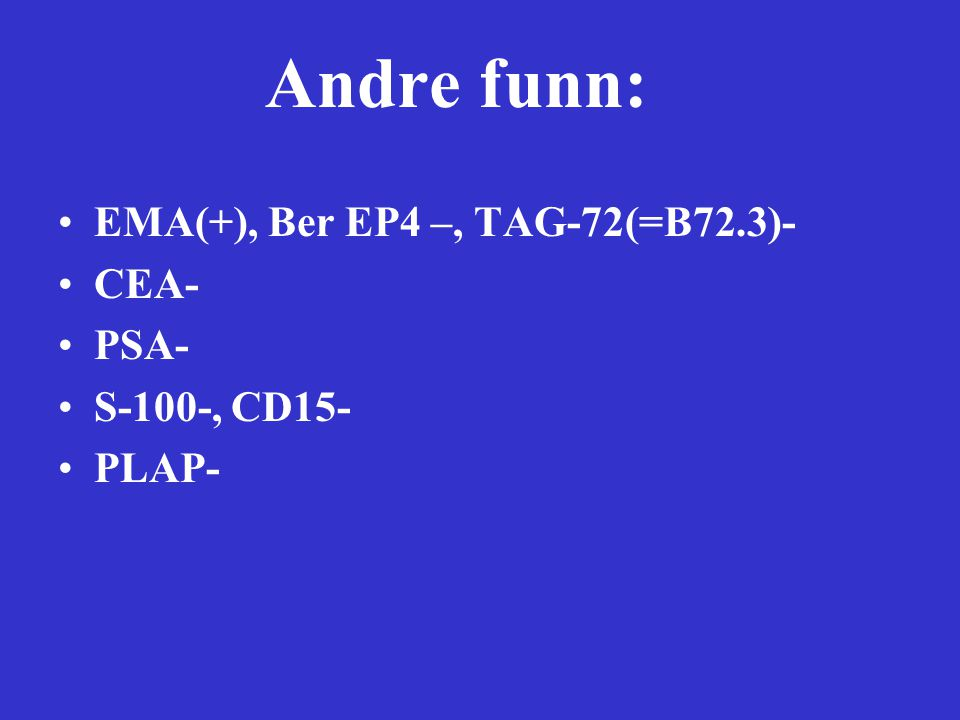 Andre funn: EMA(+), Ber EP4 –, TAG-72(=B72.3)- CEA- PSA- S-100-, CD15-