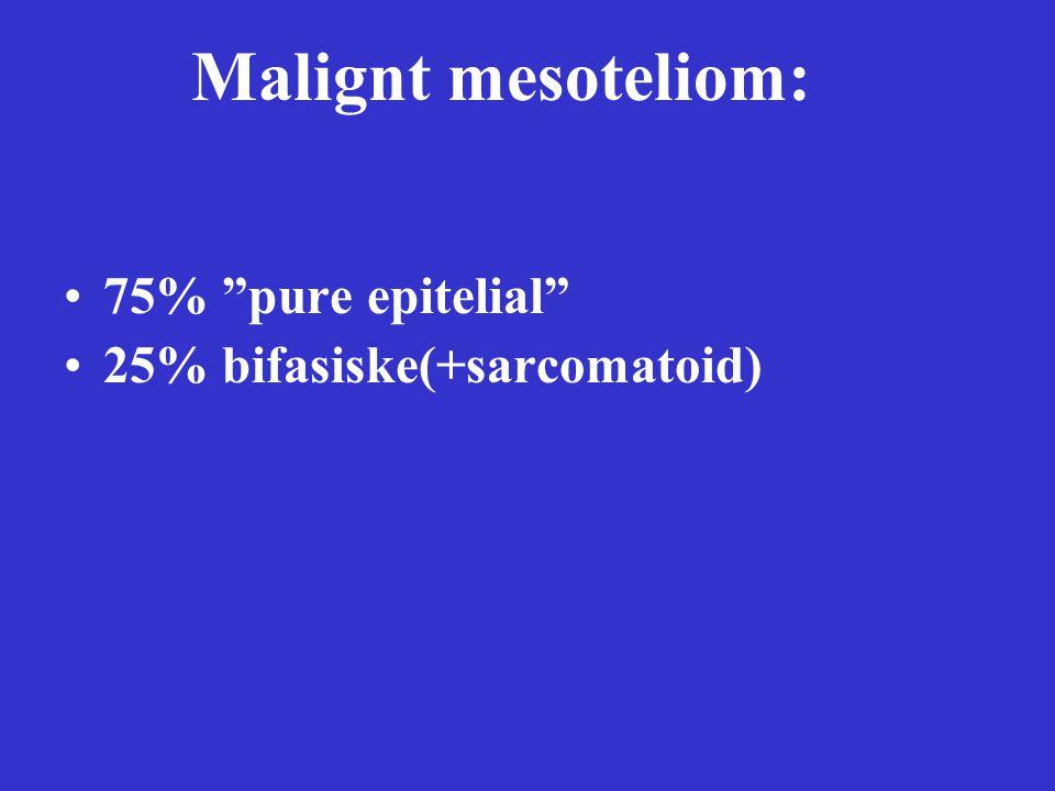 Malignt mesoteliom: 75% pure epitelial 25% bifasiske(+sarcomatoid)