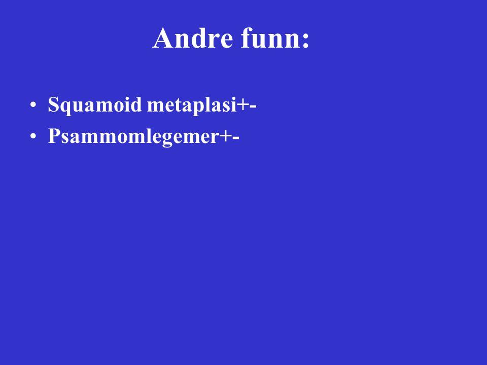 Andre funn: Squamoid metaplasi+- Psammomlegemer+-