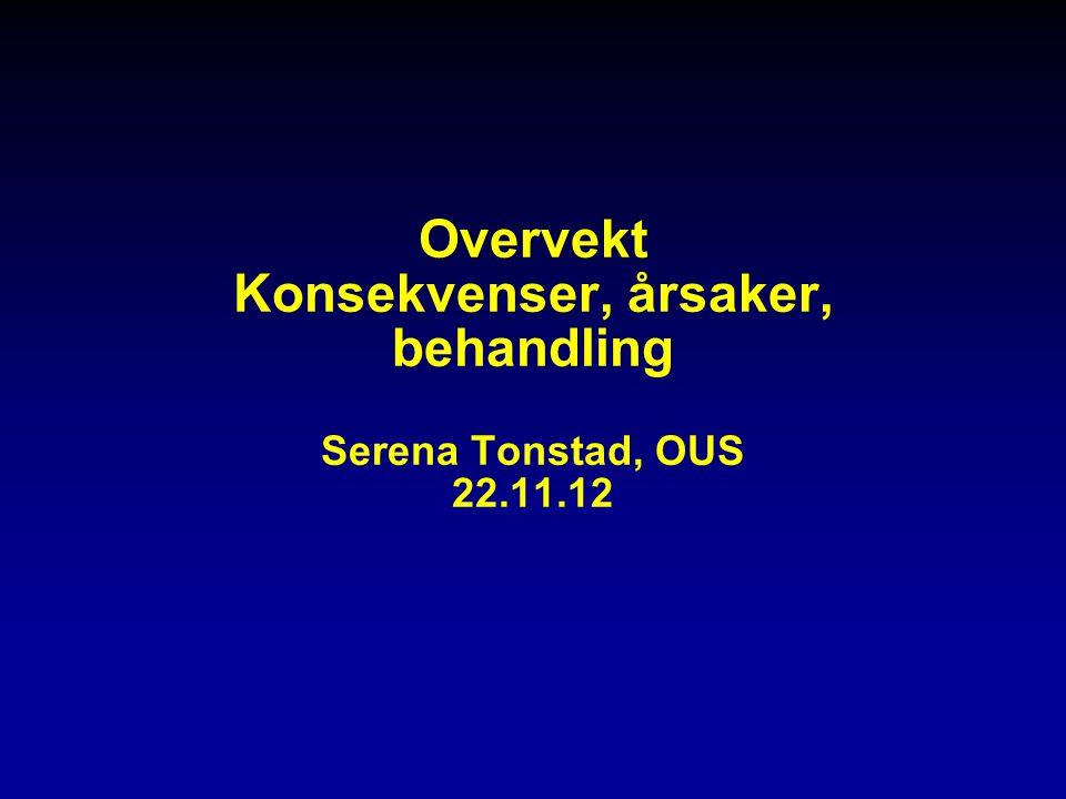 Overvekt Konsekvenser, årsaker, behandling Serena Tonstad, OUS 22. 11