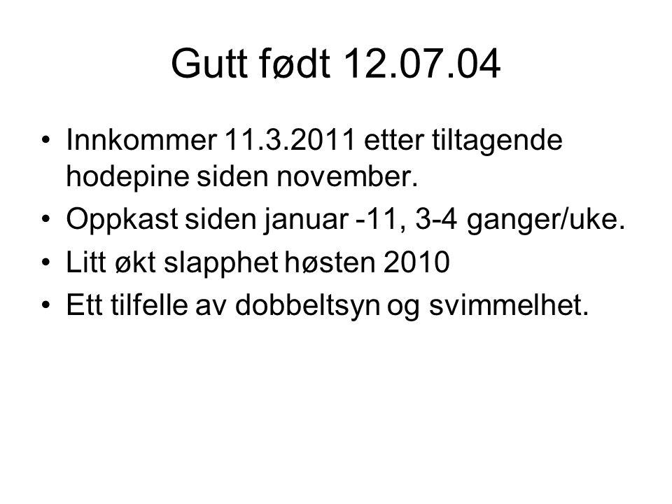 Gutt født 12.07.04 Innkommer 11.3.2011 etter tiltagende hodepine siden november. Oppkast siden januar -11, 3-4 ganger/uke.