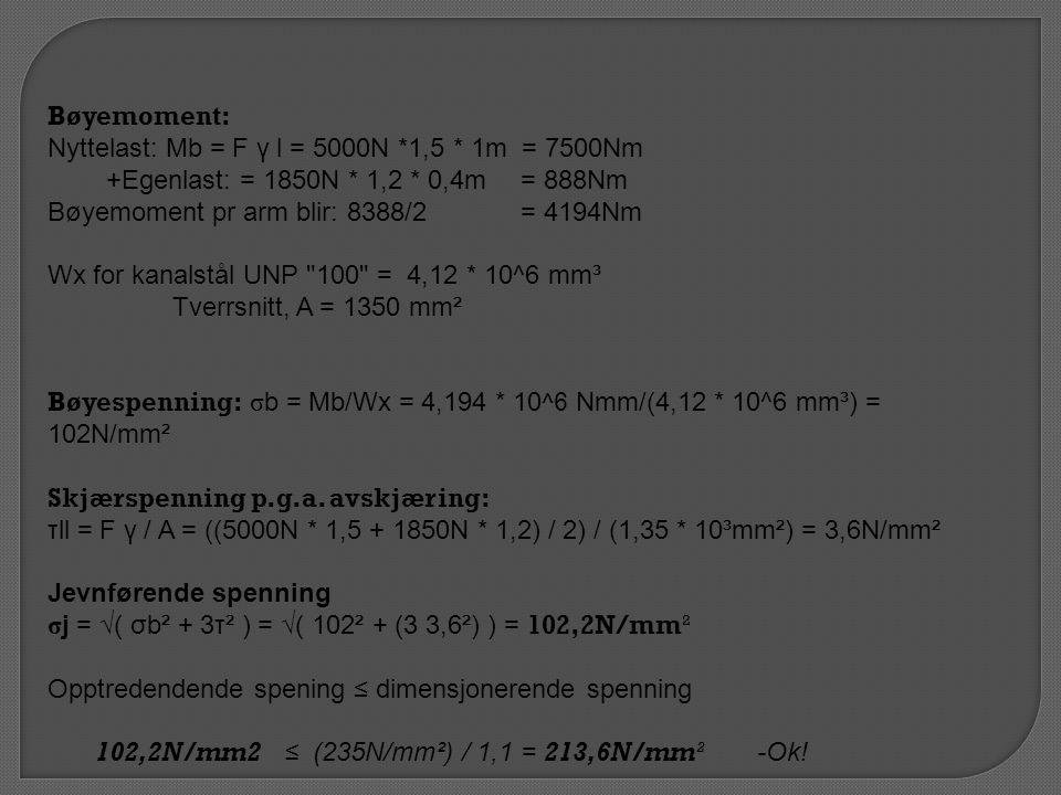 Bøyemoment: Nyttelast: Mb = F γ l = 5000N *1,5 * 1m = 7500Nm. +Egenlast: = 1850N * 1,2 * 0,4m = 888Nm.