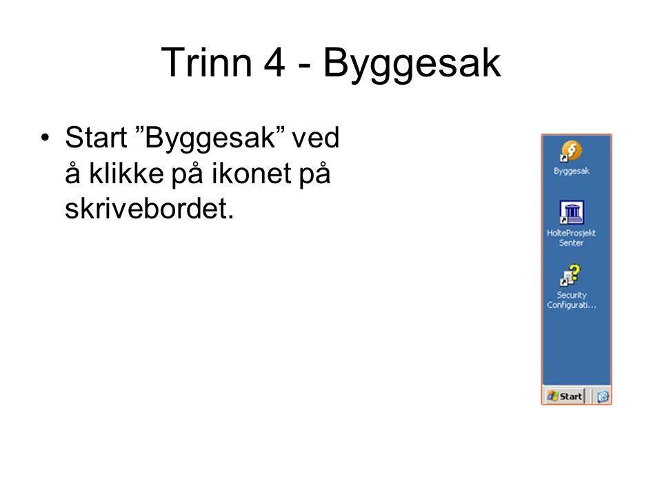 Trinn 4 - Byggesak Start Byggesak ved å klikke på ikonet på skrivebordet.