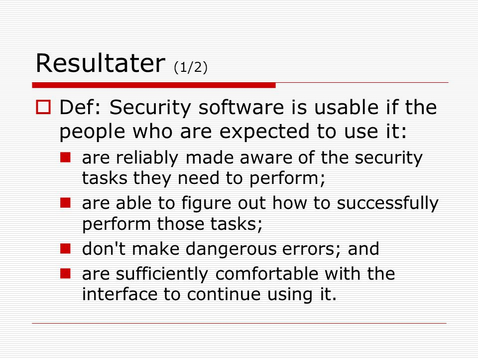 Resultater (1/2) Def: Security software is usable if the people who are expected to use it: