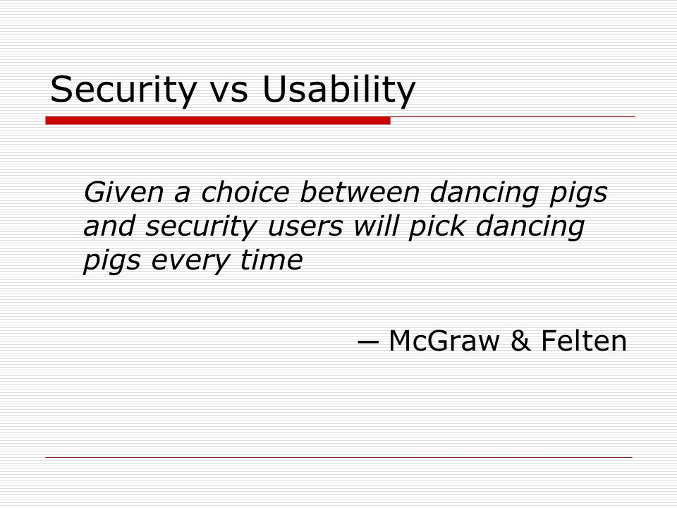 Security vs Usability Given a choice between dancing pigs and security users will pick dancing pigs every time.