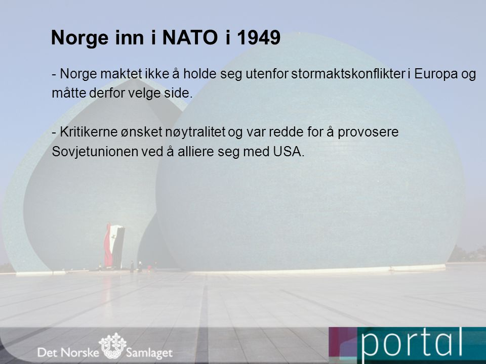 Norge inn i NATO i 1949 - Norge maktet ikke å holde seg utenfor stormaktskonflikter i Europa og. måtte derfor velge side.