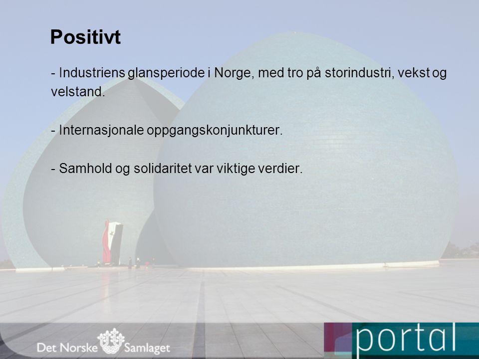 Positivt - Industriens glansperiode i Norge, med tro på storindustri, vekst og. velstand. - Internasjonale oppgangskonjunkturer.