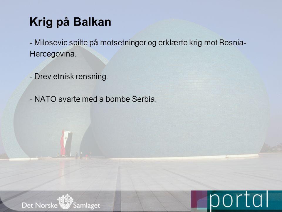 Krig på Balkan - Milosevic spilte på motsetninger og erklærte krig mot Bosnia- Hercegovina. - Drev etnisk rensning.