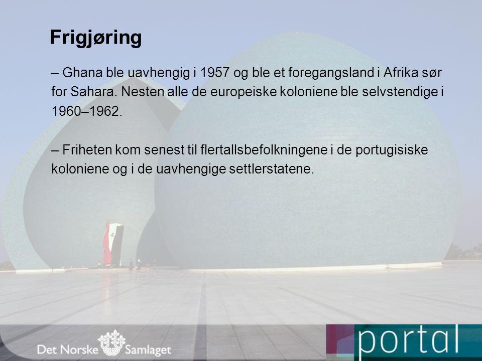 Frigjøring – Ghana ble uavhengig i 1957 og ble et foregangsland i Afrika sør. for Sahara. Nesten alle de europeiske koloniene ble selvstendige i.